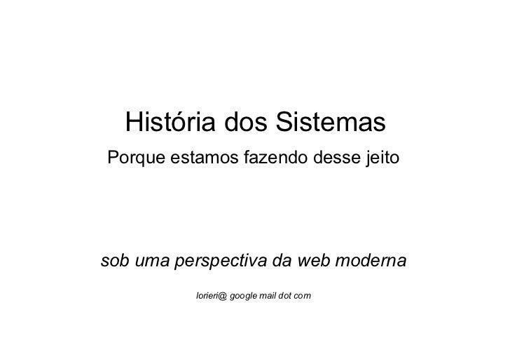 História dos SistemasPorque estamos fazendo desse jeitosob uma perspectiva da web moderna          lorieri@ google mail do...