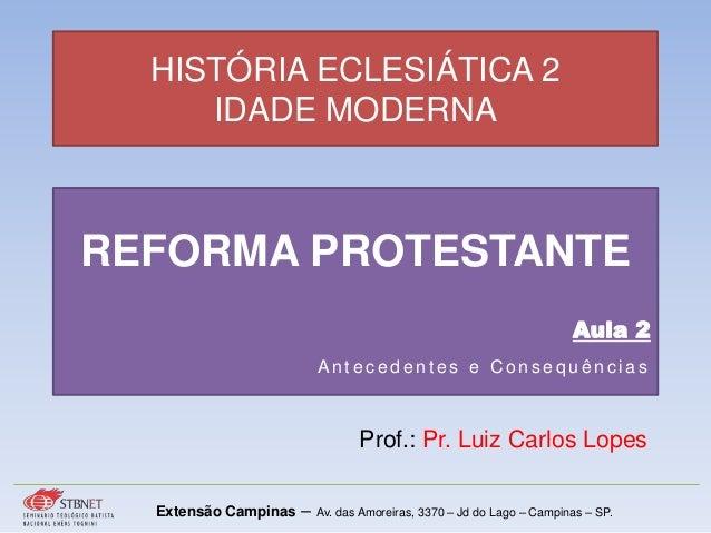 HISTÓRIA ECLESIÁTICA 2 IDADE MODERNA Prof.: Pr. Luiz Carlos Lopes Extensão Campinas – Av. das Amoreiras, 3370 – Jd do Lago...