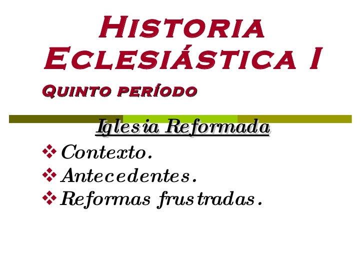 Historia Eclesiástica I <ul><li>Quinto período  </li></ul><ul><li>Iglesia Reformada </li></ul><ul><li>Contexto. </li></ul>...