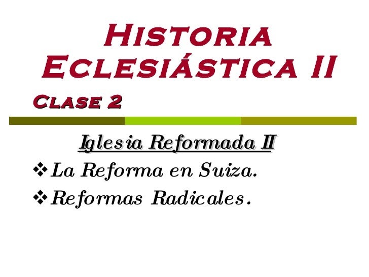 Historia Eclesiástica II <ul><li>Clase 2 </li></ul><ul><li>Iglesia Reformada II </li></ul><ul><li>La Reforma en Suiza. </l...