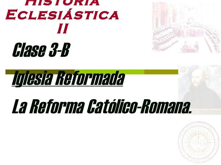 Historia Eclesiástica II Clase 3-B Iglesia Reformada La Reforma Católico-Romana.