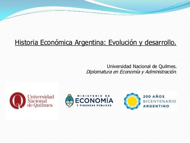 Historia Económica Argentina: Evolución y desarrollo.                                Universidad Nacional de Quilmes.     ...