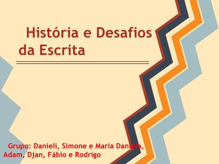 História e Desafios    da Escrita Grupo: Danieli, Simone e Maria Daniela,Adam, Djan, Fábio e Rodrigo