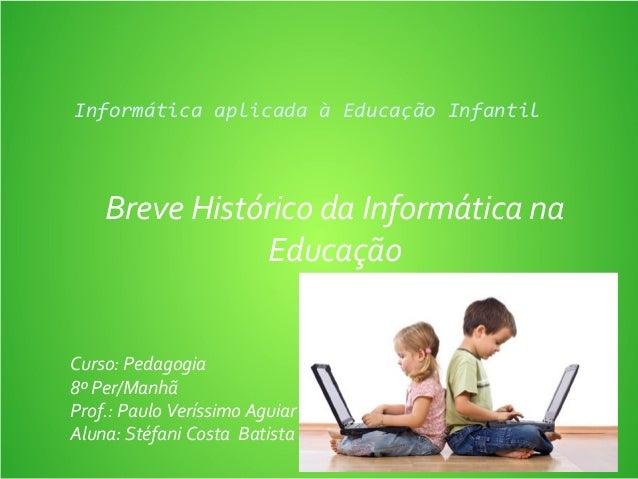 Informática aplicada à Educação Infantil  Breve Histórico da Informática na Educação Curso: Pedagogia 8º Per/Manhã Prof.: ...