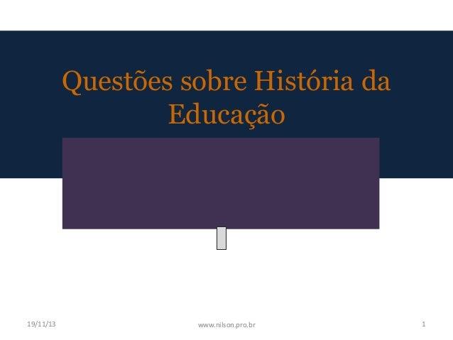 Questões sobre História da Educação  19/11/13  www.nilson.pro.br  1