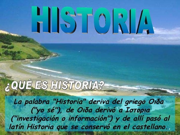 "HISTORIA La palabra ""Historia"" deriva del griego Οιδa  (""yo sé""), de Οιδa derivó a Ιστορια (""inve..."