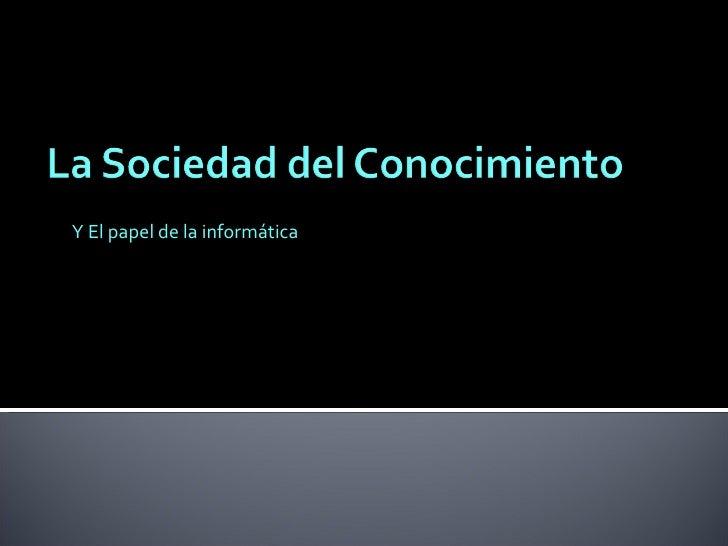 Y El papel de la informática Miguel Gutiérrez Duarte. [email_address]