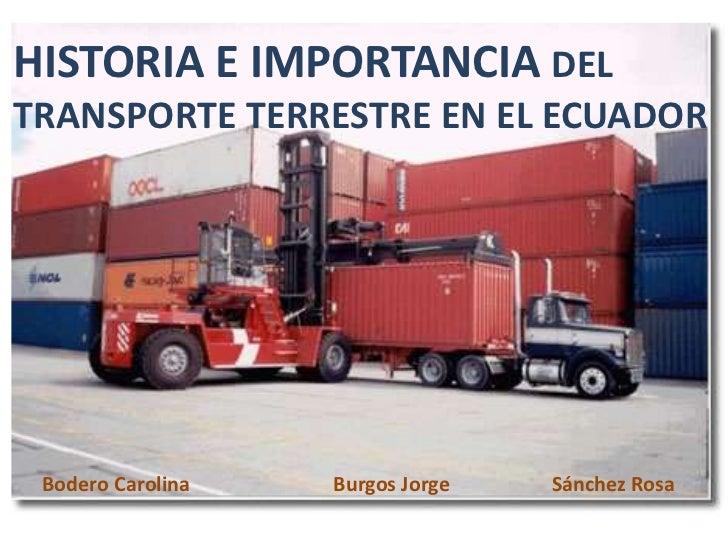 HISTORIA E IMPORTANCIA DEL TRANSPORTE TERRESTRE EN EL ECUADOR<br />Bodero Carolina Burgos Jorge Sánchez Rosa<br />