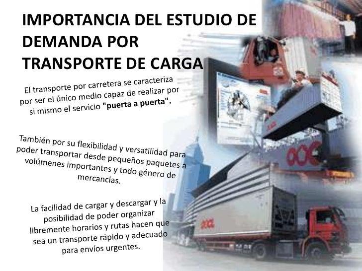 IMPORTANCIA DEL ESTUDIO DE DEMANDA POR TRANSPORTE DE CARGA<br />El transporte por carretera se caracteriza por ser el únic...