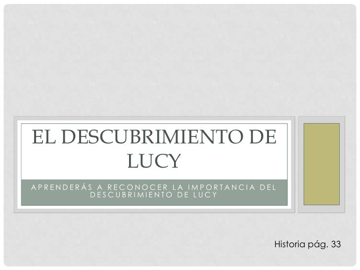 Aprenderás a reconocer la importancia del descubrimiento de lucy<br />El descubrimiento de lucy<br />Historia pág. 33 <br />