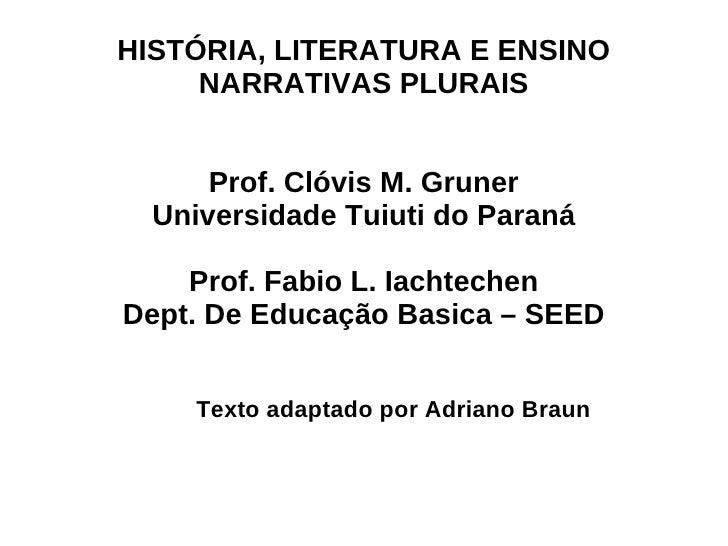 HISTÓRIA, LITERATURA E ENSINO NARRATIVAS PLURAIS Prof. Clóvis M. Gruner Universidade Tuiuti do Paraná Prof. Fabio L. Iacht...