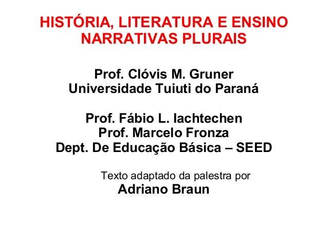 HISTÓRIA, LITERATURA E ENSINO NARRATIVAS PLURAIS Prof. Clóvis M. Gruner Universidade Tuiuti do Paraná Prof. Fábio L. Iacht...