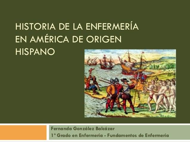 HISTORIA DE LA ENFERMERÍA EN AMÉRICA DE ORIGEN HISPANO Fernanda González Balcázar 1º Grado en Enfermería - Fundamentos de ...