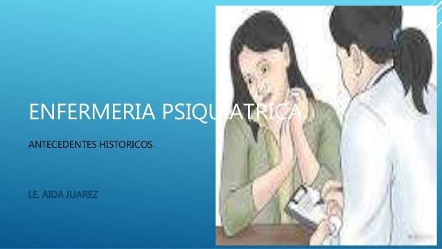 ENFERMERIA PSIQUIATRICA ANTECEDENTES HISTORICOS. LE. AIDA JUAREZ