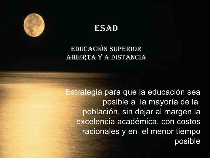 ESAD Educación Superior Abierta y a Distancia Estrategia para que la educación sea   posible a  la mayor í a de la  poblac...