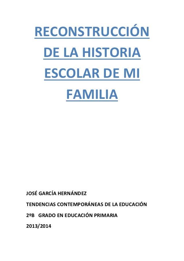 RECONSTRUCCIÓN DE LA HISTORIA ESCOLAR DE MI FAMILIA JOSÉ GARCÍA HERNÁNDEZ TENDENCIAS CONTEMPORÁNEAS DE LA EDUCACIÓN 2ºB GR...