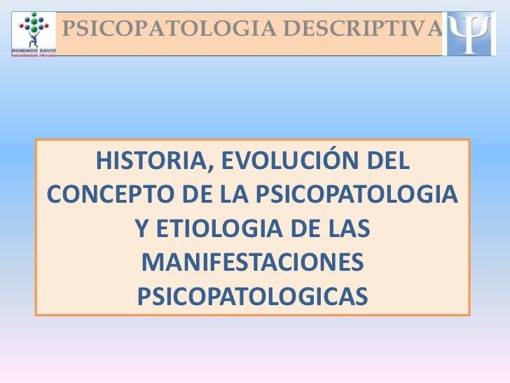 PSICOPATOLOGIA DESCRIPTIVA   HISTORIA, EVOLUCIÓN DELCONCEPTO DE LA PSICOPATOLOGIA      Y ETIOLOGIA DE LAS       MANIFESTAC...