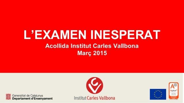L'EXAMEN INESPERAT Acollida Institut Carles Vallbona Març 2015