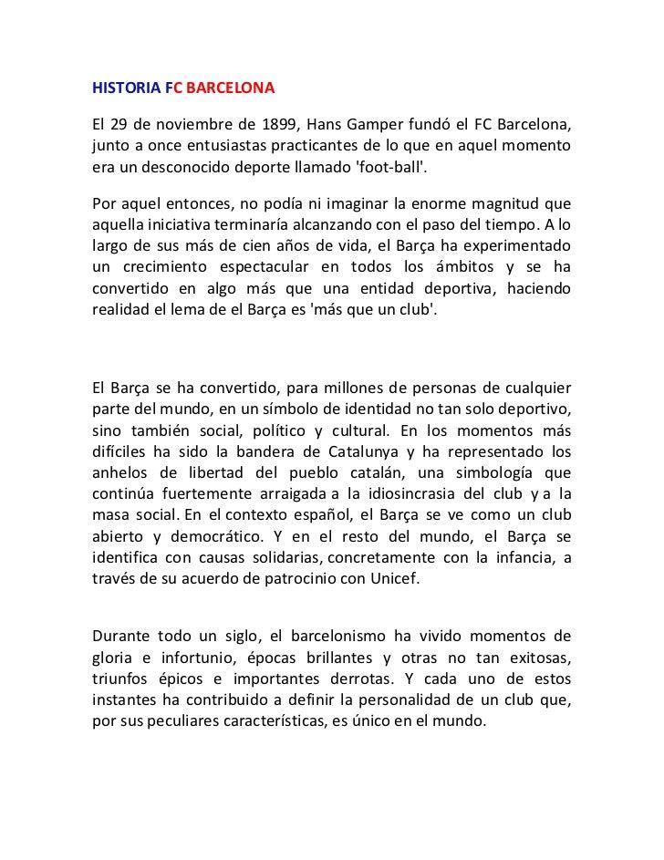HISTORIA FC BARCELONA<br />El 29 de noviembre de 1899, Hans Gamper fundó el FC Barcelona, junto a once entusiastas practic...