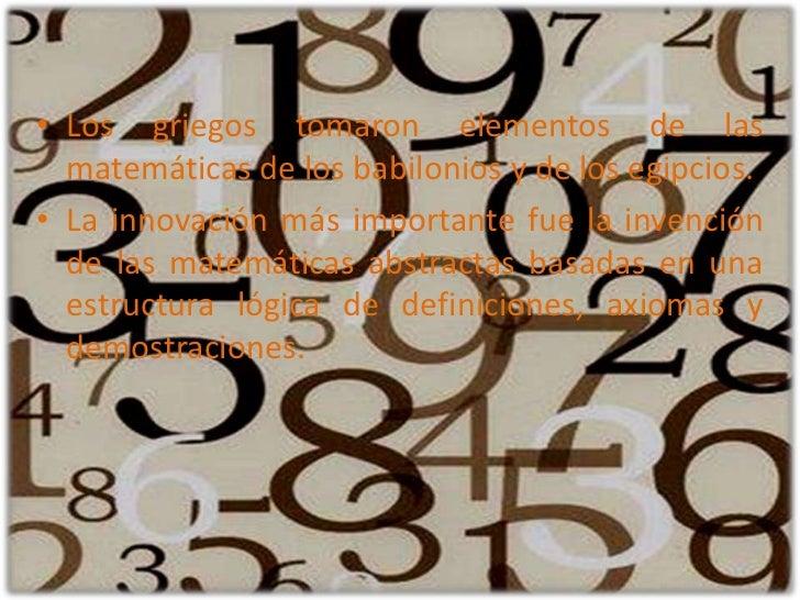 Los griegos tomaron elementos de las matemáticas de los babilonios y de los egipcios. <br />La innovación más importante f...