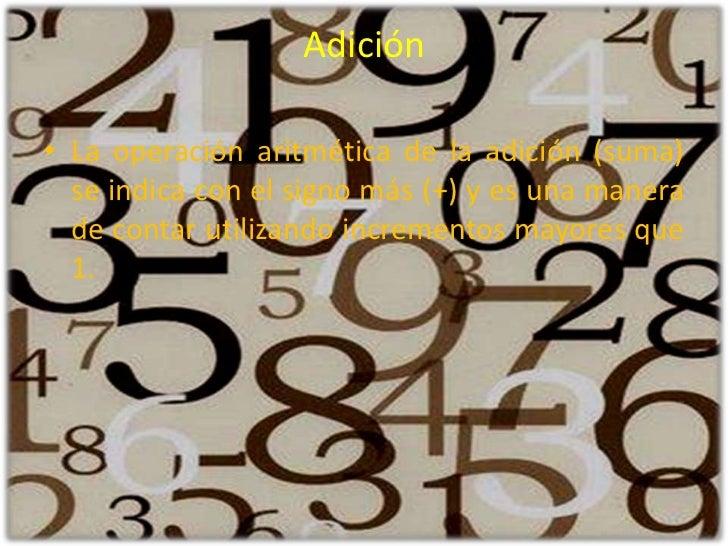 Adición <br />La operación aritmética de la adición (suma) se indica con el signo más (+) y es una manera de contar utiliz...