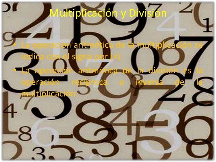 Multiplicación y División <br />La operación aritmética de la multiplicación se indica con el signo por (×). <br />La oper...