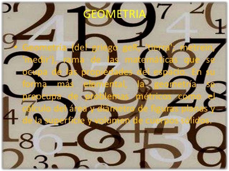 GEOMETRIA<br />Geometría (del griego geR, 'tierra'; metrein, 'medir'), rama de las matemáticas que se ocupa de las propied...