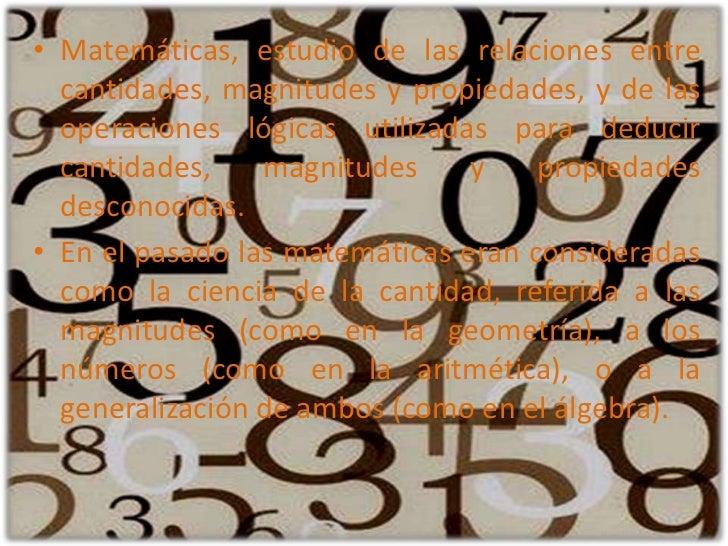 Matemáticas, estudio de las relaciones entre cantidades, magnitudes y propiedades, y de las operaciones lógicas utilizadas...