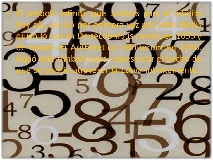 El símbolo infinito que usamos para el infinito hoy día, se usó por primera vez por John Wallis quien lo usó en De section...