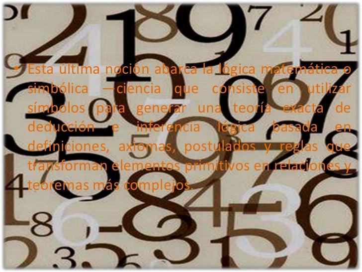 Esta última noción abarca la lógica matemática o simbólica —ciencia que consiste en utilizar símbolos para generar una teo...