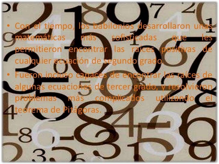Con el tiempo, los babilonios desarrollaron unas matemáticas más sofisticadas que les permitieron encontrar las raíces pos...