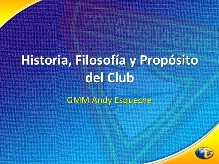 Historia, Filosofía y Propósito del Club<br />GMM Andy Esqueche<br />