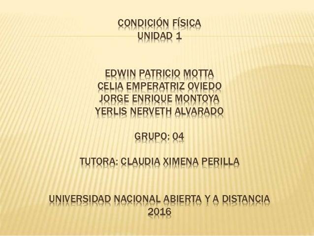 CONDICIÓN FÍSICA UNIDAD 1 EDWIN PATRICIO MOTTA CELIA EMPERATRIZ OVIEDO JORGE ENRIQUE MONTOYA YERLIS NERVETH ALVARADO GRUPO...