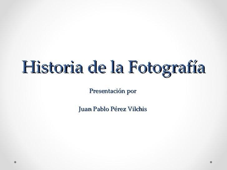 Historia de la Fotografía Presentación por  Juan Pablo Pérez Vilchis