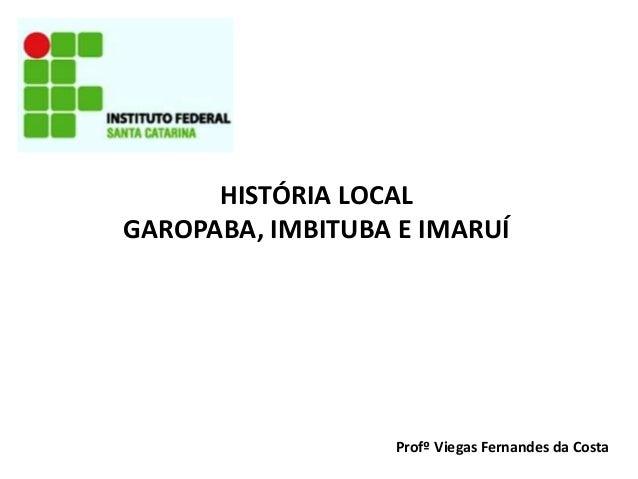 HISTÓRIA LOCAL GAROPABA, IMBITUBA E IMARUÍ Profº Viegas Fernandes da Costa