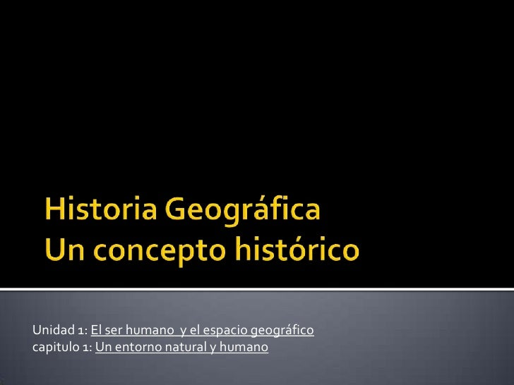 HistoriaGeográfica Un conceptohistórico<br />Unidad 1: El ser humano  y el espacio geográfico<br />capitulo 1: Un entorno ...