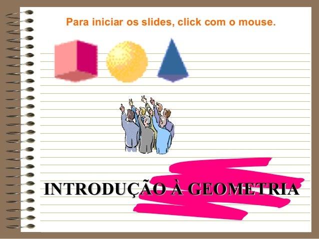 INTRODUÇÃO À GEOMETRIAINTRODUÇÃO À GEOMETRIA Para iniciar os slides, click com o mouse.