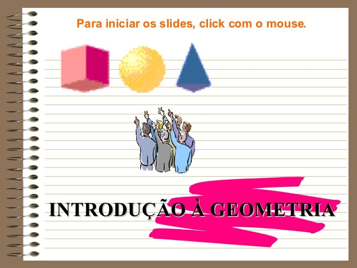 INTRODUÇÃO À GEOMETRIA Para iniciar os slides, click com o mouse.