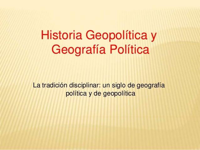 Historia Geopolítica y Geografía Política La tradición disciplinar: un siglo de geografía política y de geopolítica