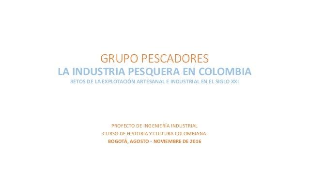 GRUPO PESCADORES LA INDUSTRIA PESQUERA EN COLOMBIA RETOS DE LA EXPLOTACIÓN ARTESANAL E INDUSTRIAL EN EL SIGLO XXI PROYECTO...