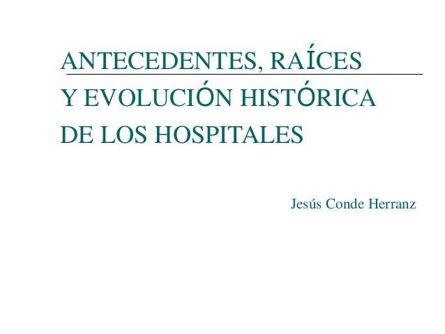 ANTECEDENTES, RAÍCES Y EVOLUCIÓN HISTÓRICA DE LOS HOSPITALES Jesús Conde Herranz