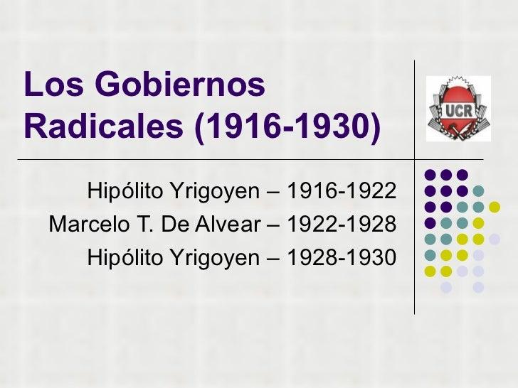 Los Gobiernos Radicales (1916-1930) Hipólito Yrigoyen – 1916-1922 Marcelo T. De Alvear – 1922-1928 Hipólito Yrigoyen – 192...
