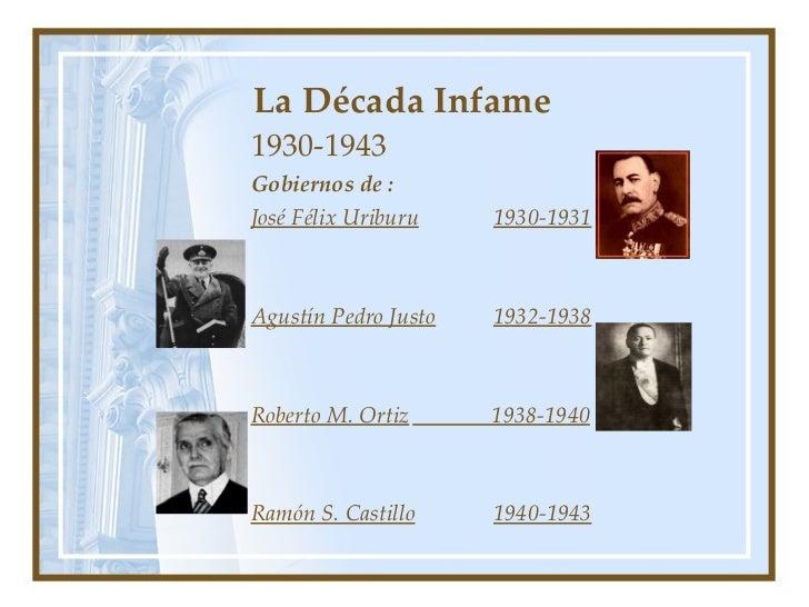 La Década Infame 1930-1943 Gobiernos de :  José Félix Uriburu 1930-1931 Agustín Pedro Justo 1932-1938 Roberto M. Ortiz   1...