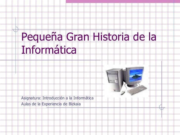 Pequeña Gran Historia de la Informática    Asignatura: Introducción a la Informática Aulas de la Experiencia de Bizkaia