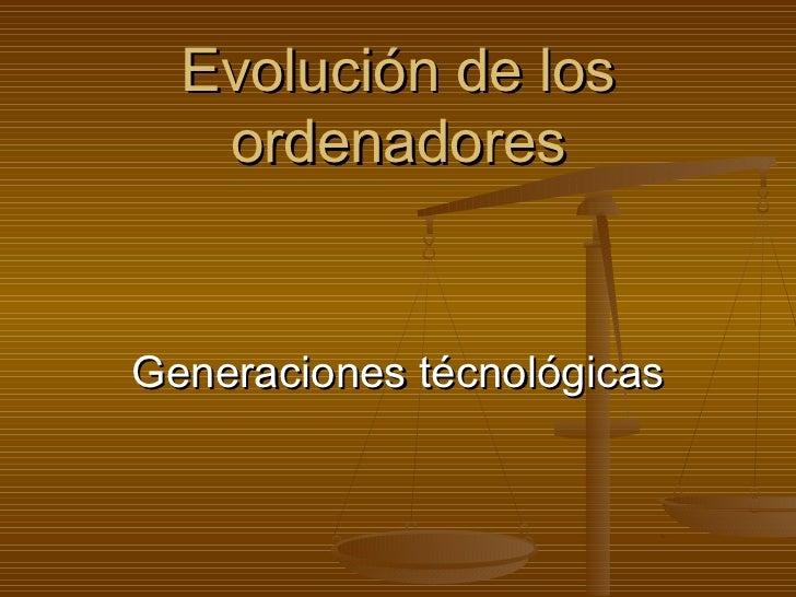 Evolución de los   ordenadoresGeneraciones técnológicas