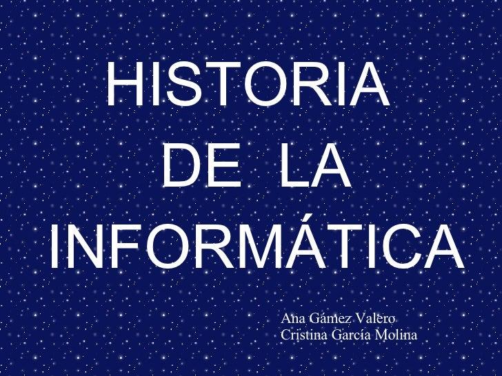 HISTORIA  DE  LA INFORMÁTICA Ana Gámez Valero  Cristina García Molina