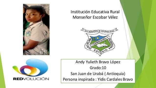 Institución Educativa Rural Monseñor Escobar Vélez Andy Yulieth Bravo López Grado:10 San Juan de Urabá ( Antioquia) Person...