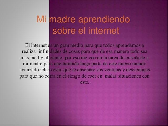 Mi madre aprendiendo sobre el internet El internet es un gran medio para que todos aprendamos a realizar infinidades de co...