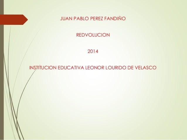 JUAN PABLO PEREZ FANDIÑO  REDVOLUCION  2014  INSTITUCION EDUCATIVA LEONOR LOURIDO DE VELASCO