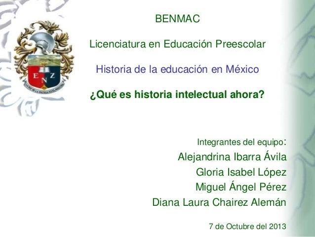 BENMAC Licenciatura en Educación Preescolar Historia de la educación en México ¿Qué es historia intelectual ahora?  Integr...